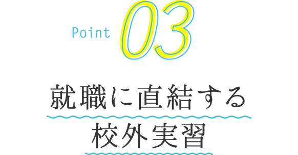 Point03 就職に直結する校外実習